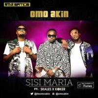 "Audio - Omo Akin – ""Sisi Maria"" ft. Skales & Koker"